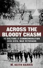 Across the Bloody Chasm - The Culture of Commemoration among Civil War Veterans ebook by M. Keith Harris