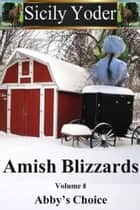 Amish Blizzards: Volume Eight : Abby's Choice - Amish Blizzards, #8 ebook by Sicily Yoder