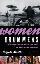 Women Drummers - A History from Rock and Jazz to Blues and Country ebook by Angela Smith