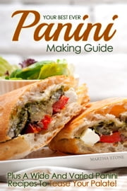 Your Best Ever Panini Making Guide: Plus A Wide And Varied Panini Recipes To Tease Your Palate! ebook by Martha Stone
