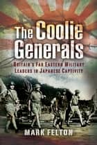 The Coolie Generals - Britain's Far Eastern Military Leaders in Japanese Captivity ebook by Mark   Felton