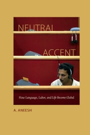 Neutral Accent - How Language, Labor, and Life Become Global ebook by A. Aneesh