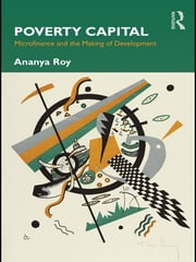 Poverty Capital - Microfinance and the Making of Development ebook by Ananya Roy