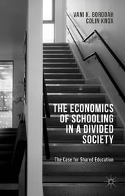 The Economics of Schooling in a Divided Society - The Case for Shared Education ebook by Vani K. Borooah,Colin Knox