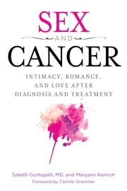 Sex and Cancer - Intimacy, Romance, and Love after Diagnosis and Treatment ebook by Saketh R. Guntapalli,Maryann Karinch