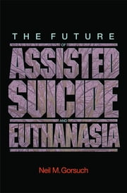 The Future of Assisted Suicide and Euthanasia ebook by Neil M. Gorsuch