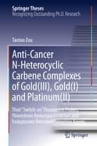 Anti-Cancer N-Heterocyclic Carbene Complexes of Gold(III), Gold(I) and Platinum(II) ebook by Taotao Zou
