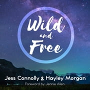 Wild and Free - A Hope-Filled Anthem for the Woman Who Feels She is Both Too Much and Never Enough audiobook by Jess Connolly, Hayley Morgan