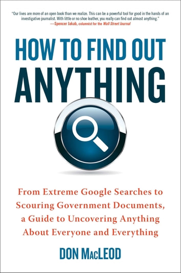 How to Find Out Anything - From Extreme Google Searches to Scouring Government Documents, a Guide to Uncovering Anything About Everyone and Everything ebook by Don MacLeod