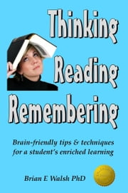 Thinking, Reading, Remembering: Brain-friendly tips & techniques for a student's enriched learning ebook by Brian E Walsh PhD
