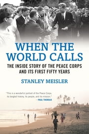 When the World Calls - The Inside Story of the Peace COrps and Its First Fifty Years ebook by Stanley Meisler