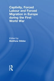 Captivity, Forced Labour and Forced Migration in Europe during the First World War ebook by Matthew Stibbe