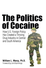 The Politics of Cocaine: How U.S. Foreign Policy Has Created a Thriving Drug Industry in Central and South America ebook by Marcy, William L.