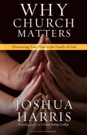 Why Church Matters - Discovering Your Place in the Family of God ebook by Joshua Harris
