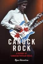 Canuck Rock - A History of Canadian Popular Music ebook by Ryan Edwardson