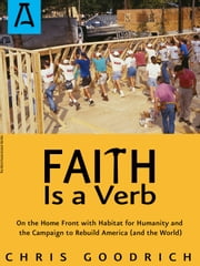 Faith Is a Verb - On the Home Front with Habitat for Humanity and the Campaign to Rebuild America (and the World) ebook by Chris Goodrich