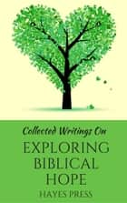 Collected Writings On ... Exploring Biblical Hope ebook by Hayes Press