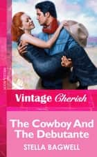 The Cowboy And The Debutante (Mills & Boon Vintage Cherish) ebook by Stella Bagwell