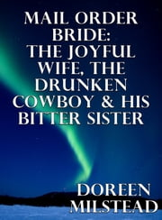 Mail Order Bride: The Joyful Wife, The Drunken Cowboy & His Bitter Sister ebook by Doreen Milstead