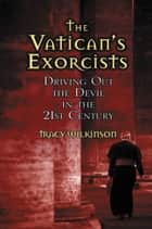 The Vatican's Exorcists - Driving Out the Devil in the 21st Century ebook by Tracy Wilkinson
