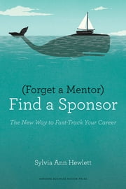 Forget a Mentor, Find a Sponsor - The New Way to Fast-Track Your Career ebook by Sylvia Ann Hewlett