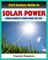 21st Century Guide to Solar Power and Photovoltaics: Green Domestic Power from the Sun - Practical Information about Home Electricity, Water Heating, Panel and Cells, Solar Energy Financing ebook by Progressive Management