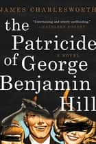 The Patricide of George Benjamin Hill - A Novel ebook by James Charlesworth