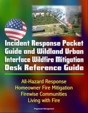 Incident Response Pocket Guide and Wildland Urban Interface Wildfire Mitigation Desk Reference Guide: All-Hazard Response, Homeowner Fire Mitigation, Firewise Communities, Living with Fire ebook by Progressive Management