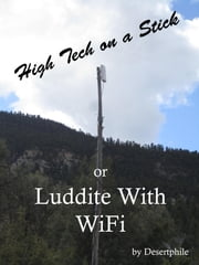 High Tech on a Stick; or, Luddite with WiFi ebook by Desertphile