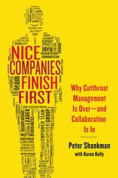 Nice Companies Finish First - Why Cutthroat Management Is Over--and Collaboration Is In ebook by Peter Shankman