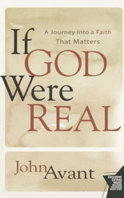 If God Were Real - A Journey into a Faith That Matters ebook by John Avant