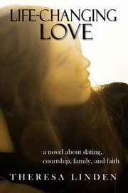 Life-Changing Love - A novel about dating, courtship, family, and faith. ebook by Theresa A Linden,Grady Pauline