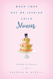 When Your Gay or Lesbian Child Marries - A Guide for Parents ebook by Deborah M. Merrill, Clark University