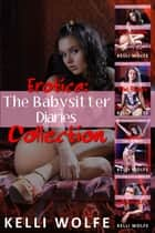 Erotica: The Babysitter Diaries Collection ebook by Kelli Wolfe