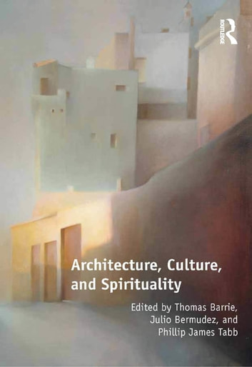 Architecture, Culture, and Spirituality ebook by Thomas Barrie,Julio Bermudez