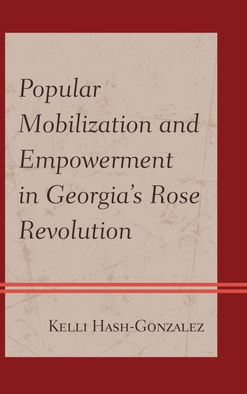 Popular Mobilization and Empowerment in Georgia's Rose Revolution ebook by Kelli Hash-Gonzalez