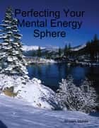 Perfecting Your Mental Energy Sphere ebook by Shyam Mehta