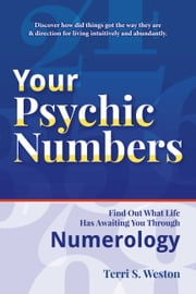 Your Psychic Numbers - Find Out What Life Has Awaiting You Through Numerology ebook by Terri S. Weston