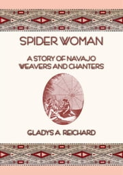 SPIDER WOMAN - The Story of Navajo Weavers and Chanters ebook by Gladys A. Reichard