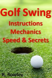 Golf Swing Instructions, Mechanics, Speed & Secrets ebook by Richard Rowley