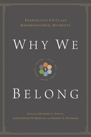 Why We Belong - Evangelical Unity and Denominational Diversity ebook by Anthony L. Chute,Christopher W. Morgan,Robert A. Peterson,Gerald Bray,Bryan Chapell,David S. Dockery,Timothy George,Douglas A. Sweeney,Bryan D. Klaus,Timothy C. Tennent
