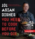 101 Asian Dishes You Need to Cook Before You Die - Discover a New World of Flavors in Authentic Recipes ebook by Jet Tila