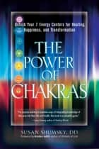 The Power of Chakras - Unlock Your 7 Energy Centers for Healing, Happiness and Transformation ebook by Susan Shumsky