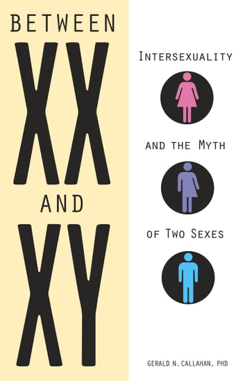 Between XX and XY - Intersexuality and the Myth of Two Sexes ebook by Gerald Callahan