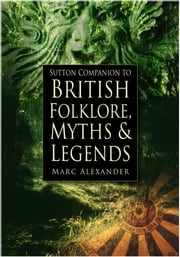 The Sutton Companion to the Folklore, Myths and Customs of Britain ebook by Marc Alexander