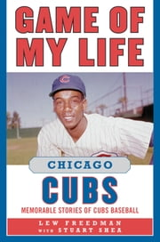 Game of My Life Chicago Cubs - Memorable Stories of Cubs Baseball ebook by Lew Freedman