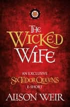 The Wicked Wife ebook by Alison Weir