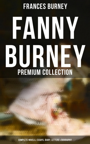 Fanny Burney - Premium Collection: Complete Novels, Essays, Diary, Letters & Biography - Evelina, Cecilia, Camilla, The Wanderer, The Witlings… ebook by Frances Burney