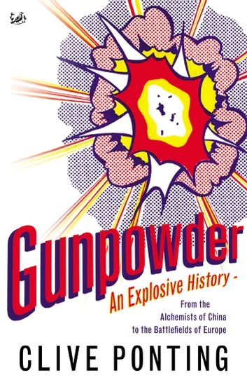 Gunpowder - An Explosive History - from the Alchemists of China to the Battlefields of Europe eBook by Clive Ponting
