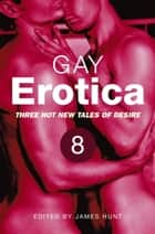 Gay Erotica, Volume 8 - Three hot new tales of desire ebook by James Hunt